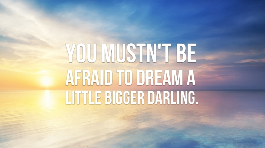 you-must-not-be-afraid-of-dreaming-a-little-bigger